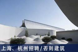 否则建筑:项目建筑师、建筑师、景观建筑师、室内设计师、实习设计师 【上海、杭州招聘】 (有效期:2019年3月25日至2019年9月25日)