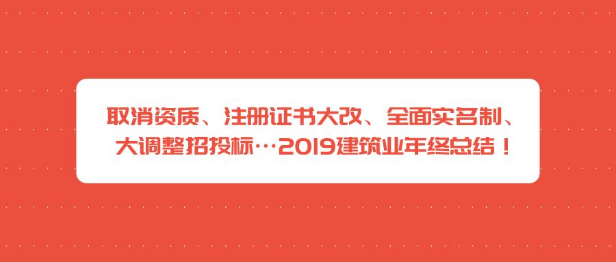 取消资质、注册证书大改、全面实名制、大调整招投标…2019建筑业年终总结!