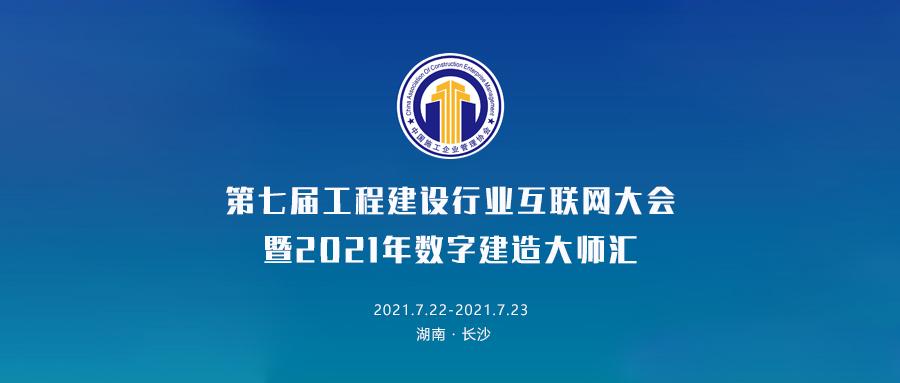第七届工程建设行业互联网大会暨2021年数字建造大师汇7月22日即将开幕!